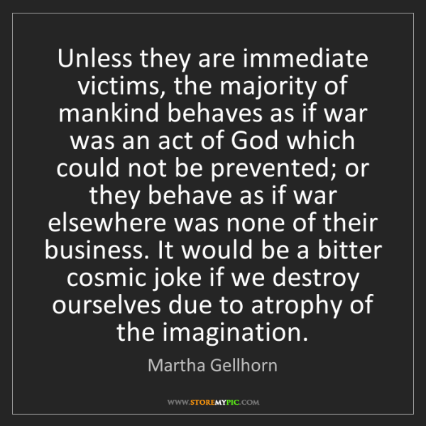 Martha Gellhorn: Unless they are immediate victims, the majority of mankind...