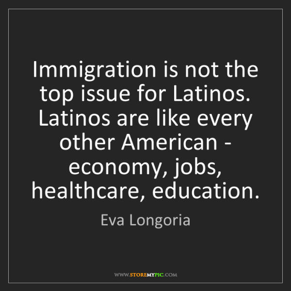 Eva Longoria: Immigration is not the top issue for Latinos. Latinos...
