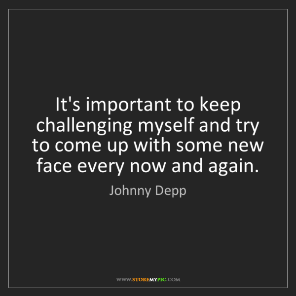 Johnny Depp: It's important to keep challenging myself and try to...
