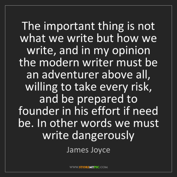 James Joyce: The important thing is not what we write but how we write,...