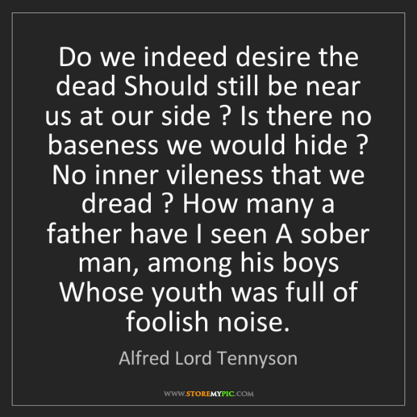 Alfred Lord Tennyson: Do we indeed desire the dead Should still be near us...