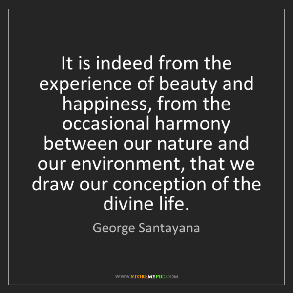 George Santayana: It is indeed from the experience of beauty and happiness,...