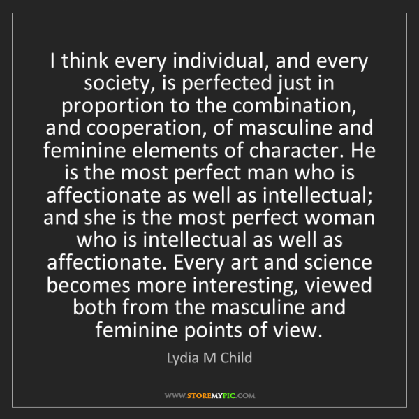 Lydia M Child: I think every individual, and every society, is perfected...