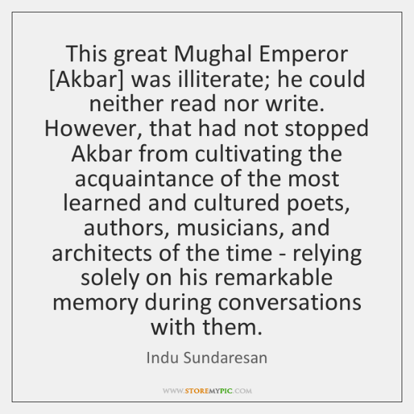 This great Mughal Emperor [Akbar] was illiterate; he could neither read nor ...