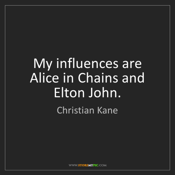 Christian Kane: My influences are Alice in Chains and Elton John.
