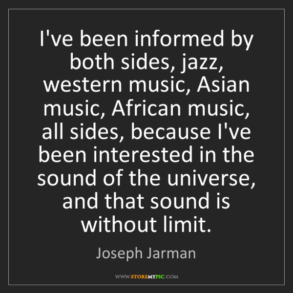 Joseph Jarman: I've been informed by both sides, jazz, western music,...