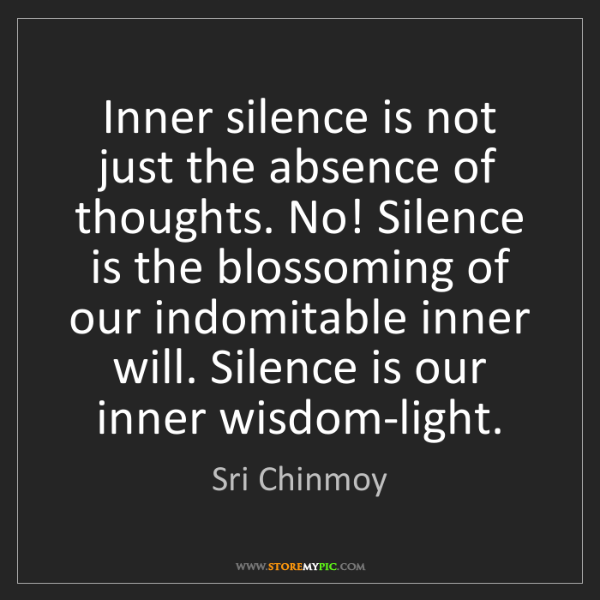 Sri Chinmoy: Inner silence is not just the absence of thoughts. No!...