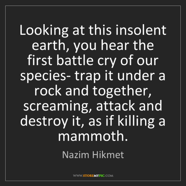 Nazim Hikmet: Looking at this insolent earth, you hear the first battle...