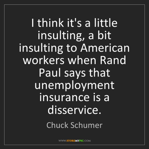 Chuck Schumer: I think it's a little insulting, a bit insulting to American...