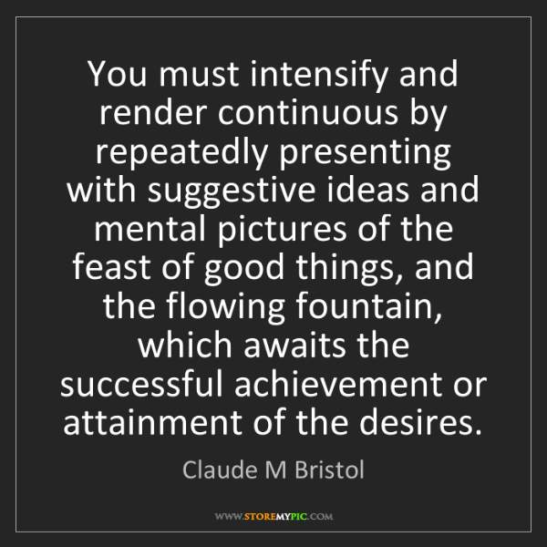 Claude M Bristol: You must intensify and render continuous by repeatedly...