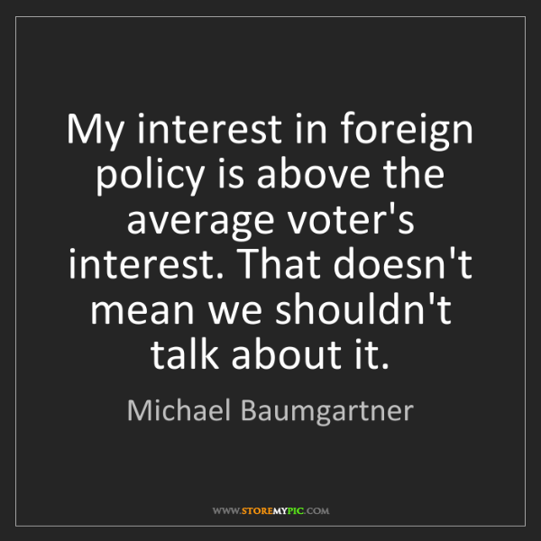 Michael Baumgartner: My interest in foreign policy is above the average voter's...