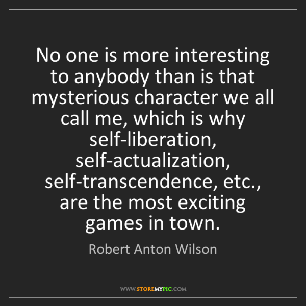 Robert Anton Wilson: No one is more interesting to anybody than is that mysterious...