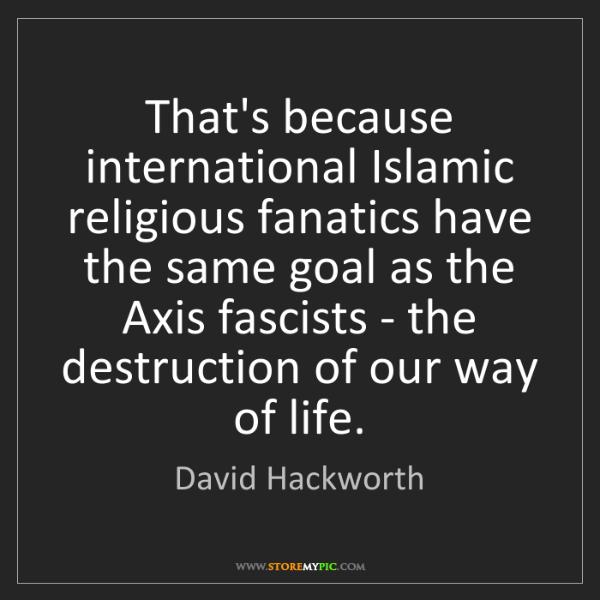 David Hackworth: That's because international Islamic religious fanatics...