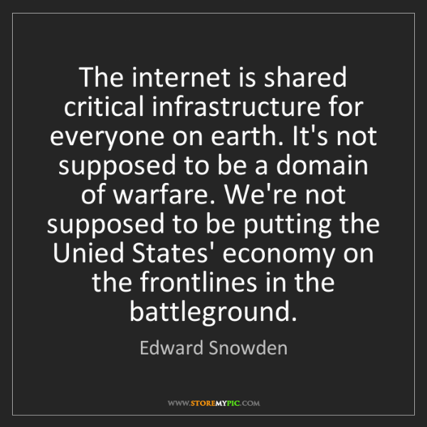 Edward Snowden: The internet is shared critical infrastructure for everyone...