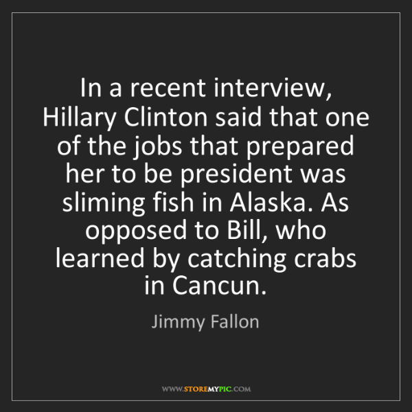 Jimmy Fallon: In a recent interview, Hillary Clinton said that one...