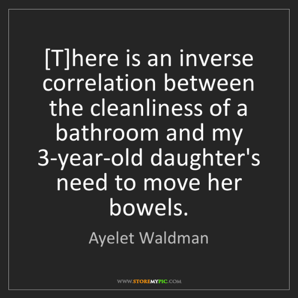 Ayelet Waldman: [T]here is an inverse correlation between the cleanliness...