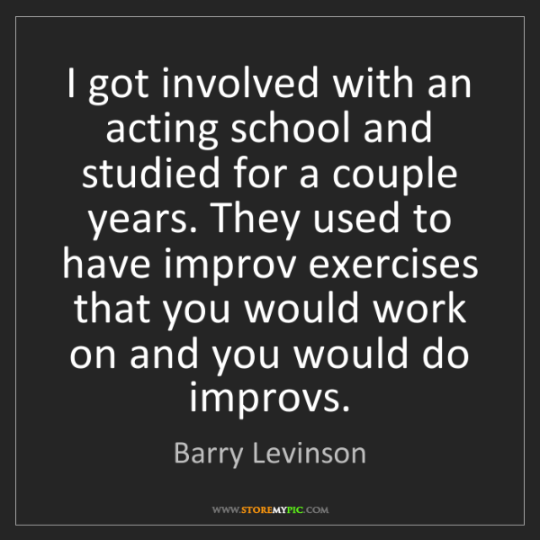 Barry Levinson: I got involved with an acting school and studied for...
