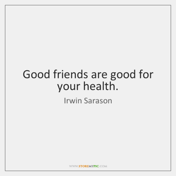 Good friends are good for your health.