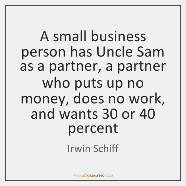 A small business person has Uncle Sam as a partner, a partner ...