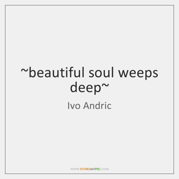 ~beautiful soul weeps deep~