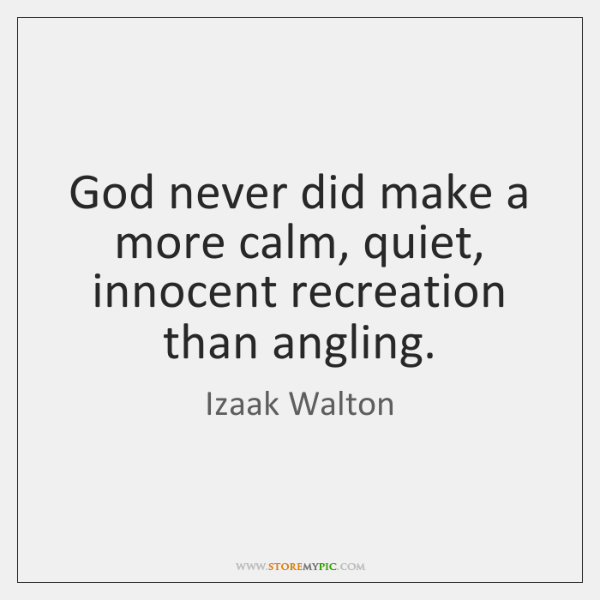 God never did make a more calm, quiet, innocent recreation than angling.