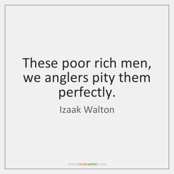 These poor rich men, we anglers pity them perfectly.