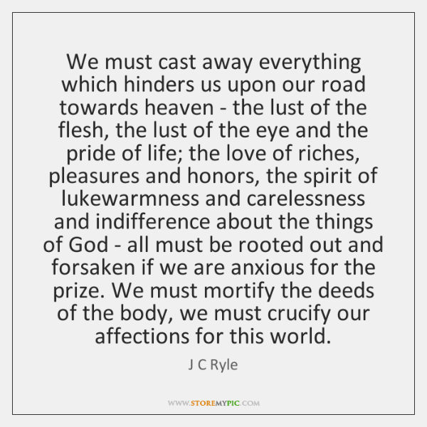 We must cast away everything which hinders us upon our road towards ...