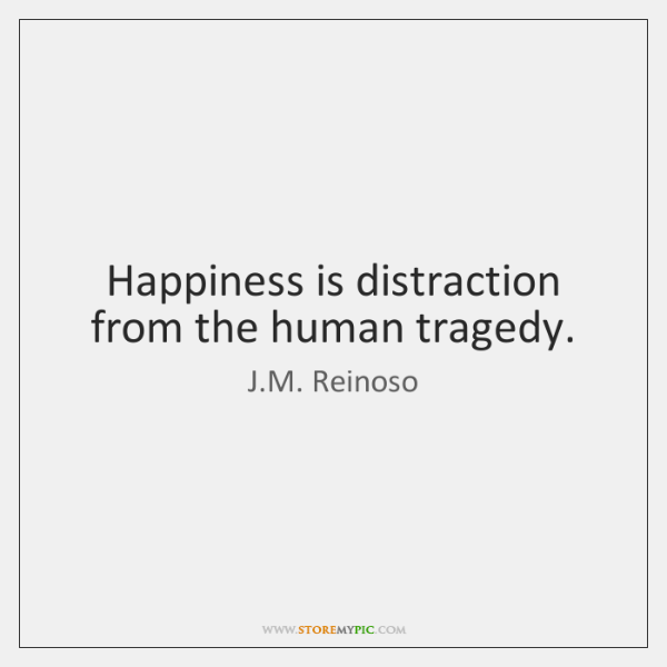 Happiness is distraction from the human tragedy.