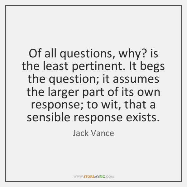 Of all questions, why? is the least pertinent. It begs the question; ...