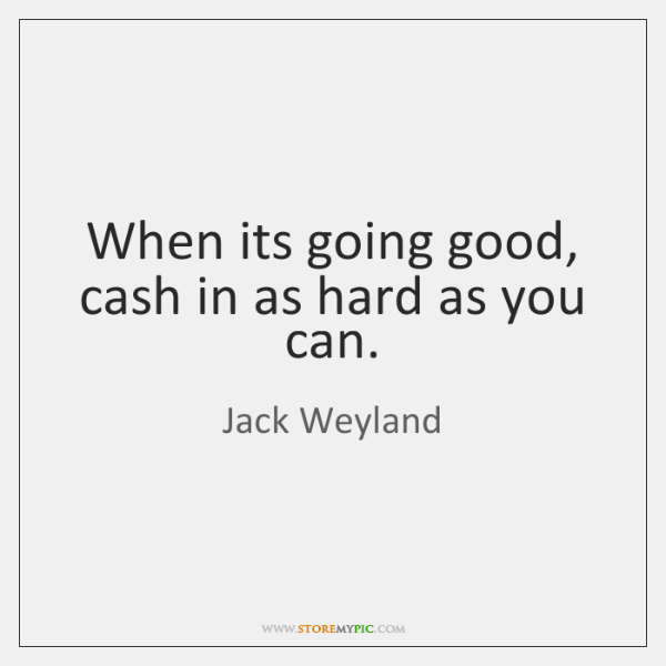 When its going good, cash in as hard as you can.