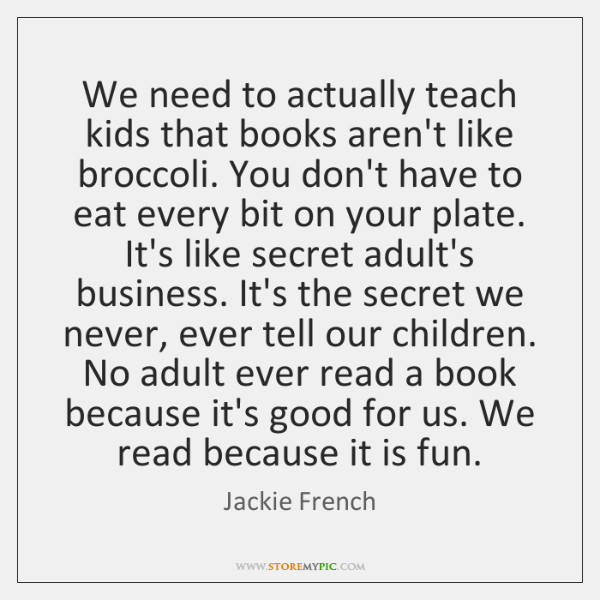 We need to actually teach kids that books aren't like broccoli. You ...