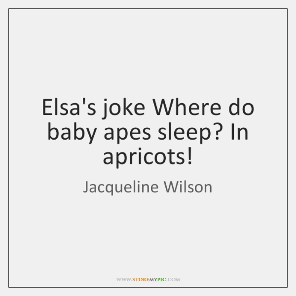 Elsa's joke Where do baby apes sleep? In apricots!