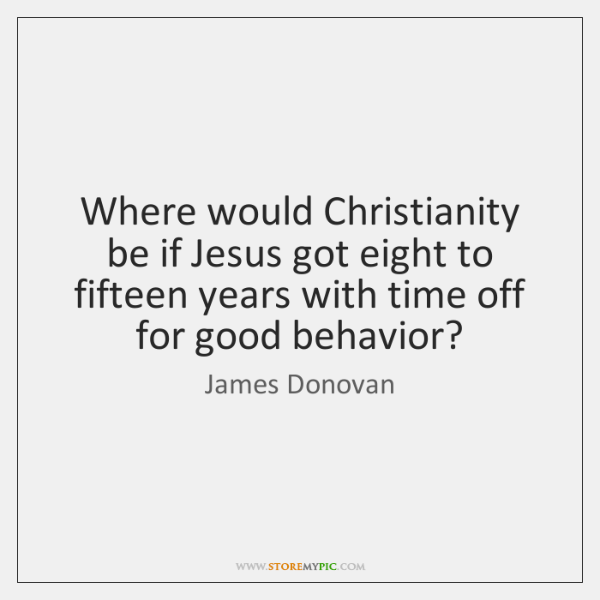Where would Christianity be if Jesus got eight to fifteen years with ...