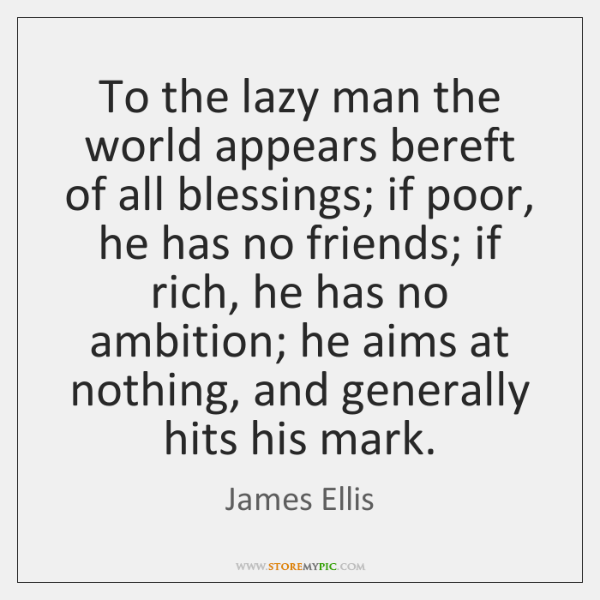 To the lazy man the world appears bereft of all blessings; if ...