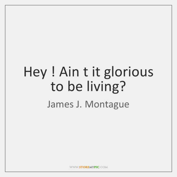 Hey ! Ain t it glorious to be living?