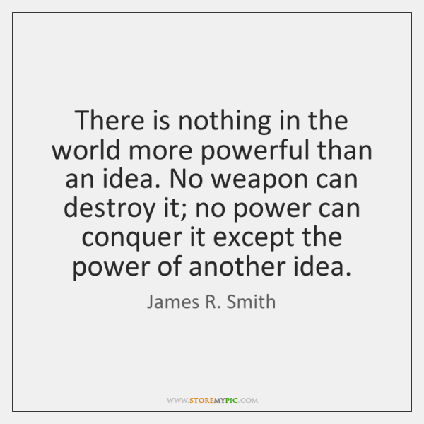 There is nothing in the world more powerful than an idea. No ...