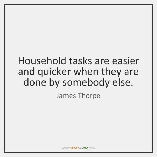 Household tasks are easier and quicker when they are done by somebody ...
