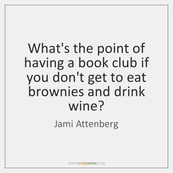 What's the point of having a book club if you don't get ...