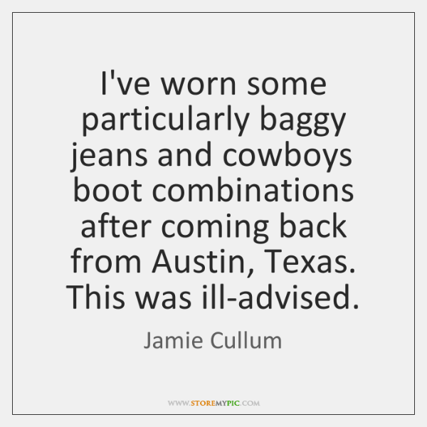 I've worn some particularly baggy jeans and cowboys boot combinations after coming ...
