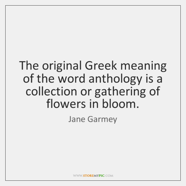 The original Greek meaning of the word anthology is a collection or ...