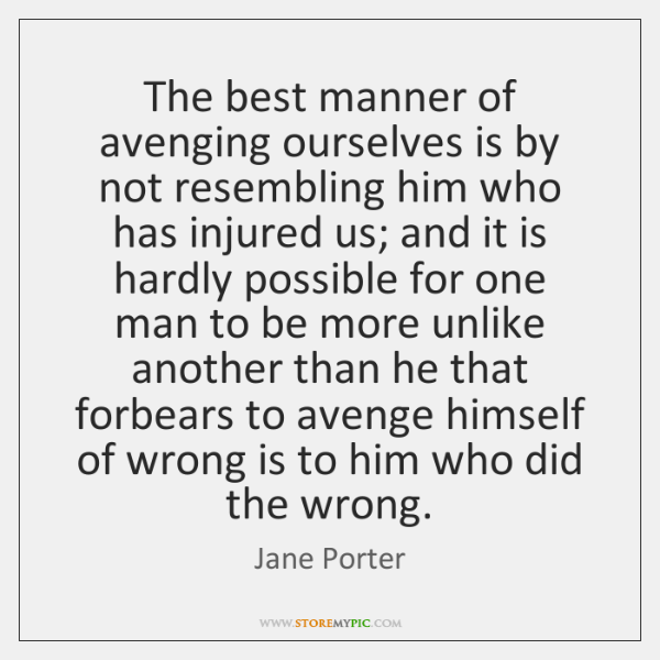 The best manner of avenging ourselves is by not resembling him who ...