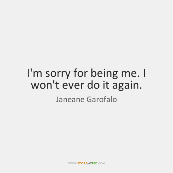 I'm sorry for being me. I won't ever do it again.