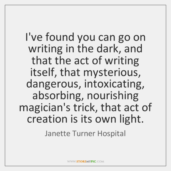 I've found you can go on writing in the dark, and that ...