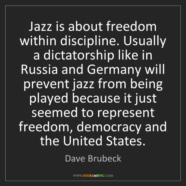Dave Brubeck: Jazz is about freedom within discipline. Usually a dictatorship...