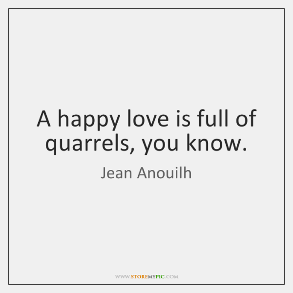 A happy love is full of quarrels, you know.