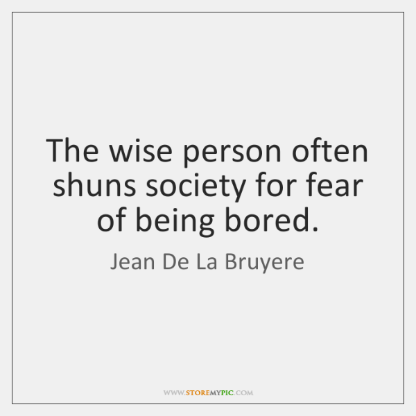 The wise person often shuns society for fear of being bored.
