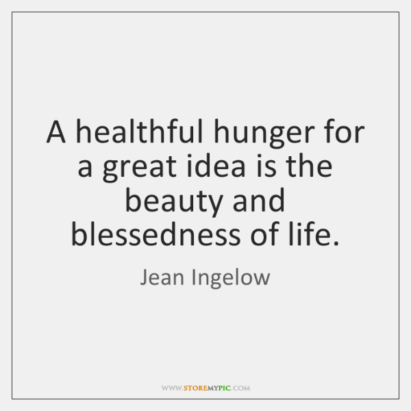 A healthful hunger for a great idea is the beauty and blessedness ...