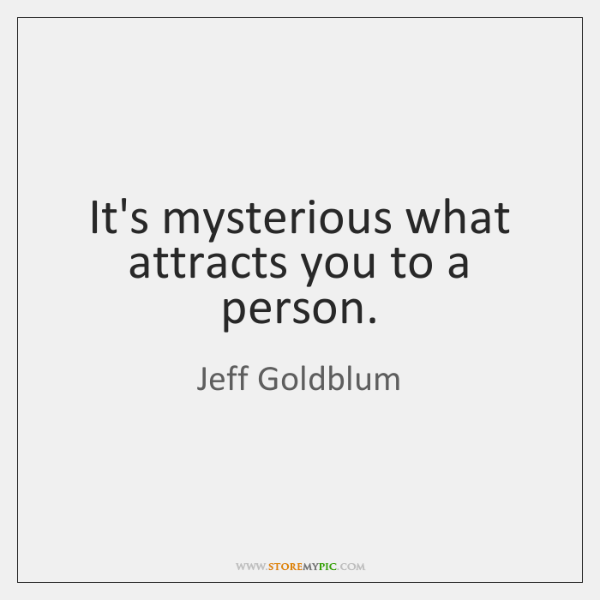 It's mysterious what attracts you to a person.