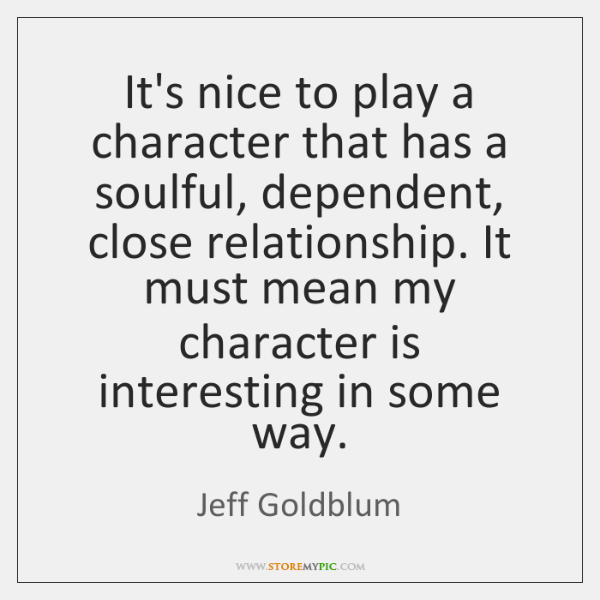 It's nice to play a character that has a soulful, dependent, close ...