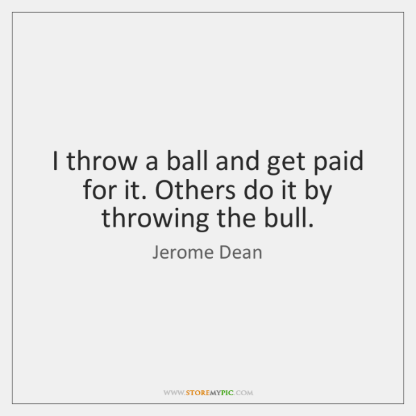 I throw a ball and get paid for it. Others do it ...